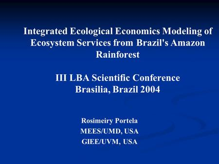Integrated Ecological Economics Modeling of Ecosystem Services from Brazil's Amazon Rainforest III LBA Scientific Conference Brasilia, Brazil 2004 Rosimeiry.