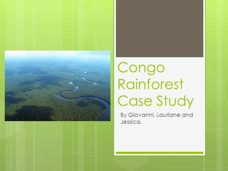 Congo Rainforest Case Study By Giovanni, Lauriane and Jessica.