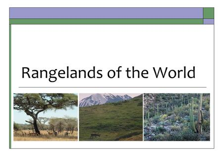 Rangelands of the World. Major World Biomes  BIOME: Very large ecosystems recognized by major types of plants & animal communities. Recognizable ecosystems.