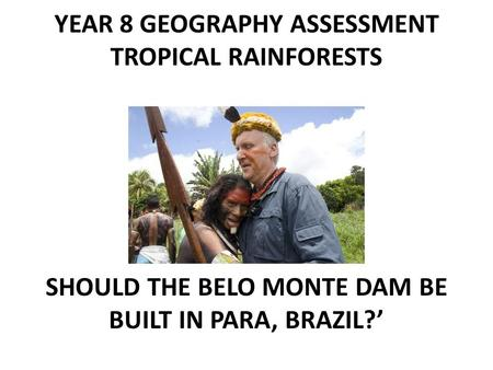 YEAR 8 GEOGRAPHY ASSESSMENT TROPICAL RAINFORESTS ' SHOULD THE BELO MONTE DAM BE BUILT IN PARA, BRAZIL?'