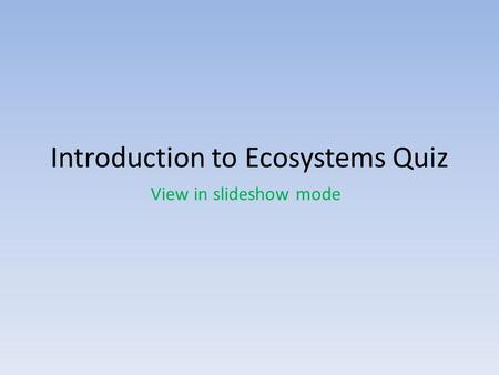 Introduction to Ecosystems Quiz View in slideshow mode.
