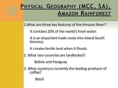 P HYSICAL G EOGRAPHY (MCC, SA), A MAZON R AINFOREST 1.What are three key features of the Amazon River? It contains 20% of the world's fresh water. It is.