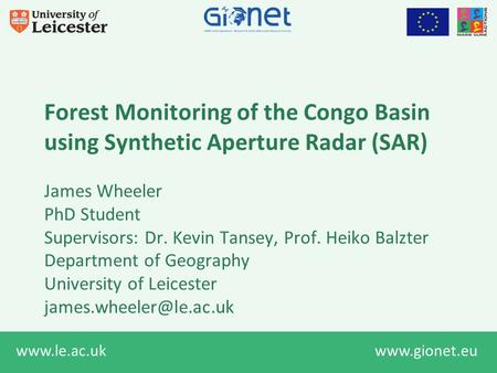 Www.le.ac.uk www.gionet.eu Forest Monitoring of the Congo Basin using Synthetic Aperture Radar (SAR) James Wheeler PhD Student Supervisors: Dr. Kevin Tansey,