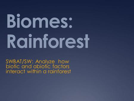 Biomes: Rainforest SWBAT/SW: Analyze how biotic and abiotic factors interact within a rainforest.