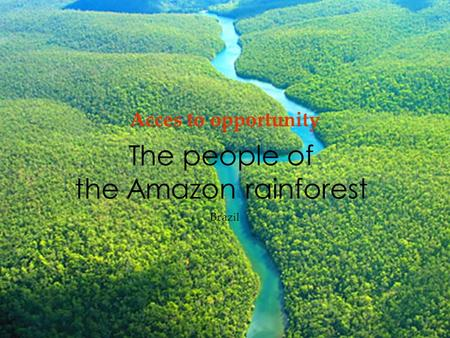 The people of the Amazon rainforest Acces to opportunity Brazil.
