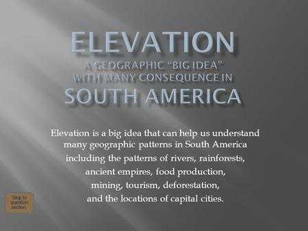 Elevation is a big idea that can help us understand many geographic patterns in South America including the patterns of rivers, rainforests, ancient empires,