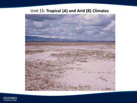 Unit 15: Tropical (A) and Arid (B) Climates. OBJECTIVES Understand the major types of tropical climates. Explore the major types of arid climates. Examine.