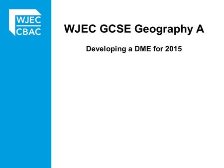 WJEC GCSE Geography A Developing a DME for 2015. Developing ideas.... for the DME The starting point for devising a DME Controversy / opinion / bias Specific.