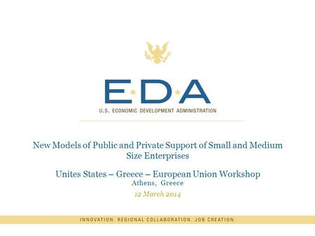 New Models of Public and Private Support of Small and Medium Size Enterprises Unites States – Greece – European Union Workshop Athens, Greece 12 March.