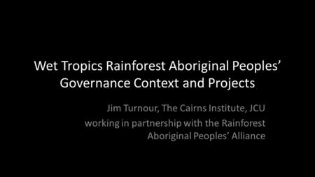Wet Tropics Rainforest Aboriginal Peoples' Governance Context and Projects Jim Turnour, The Cairns Institute, JCU working in partnership with the Rainforest.