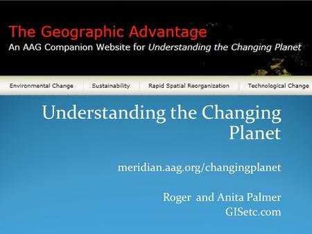 Understanding the Changing Planet meridian.aag.org/changingplanet Roger and Anita Palmer GISetc.com.