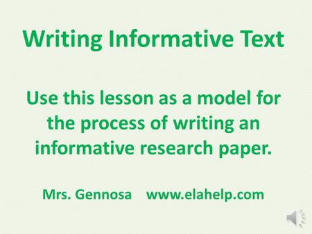 Writing Informative Text Use this lesson as a model for the process of writing an informative research paper. Mrs. Gennosa www.elahelp.com.
