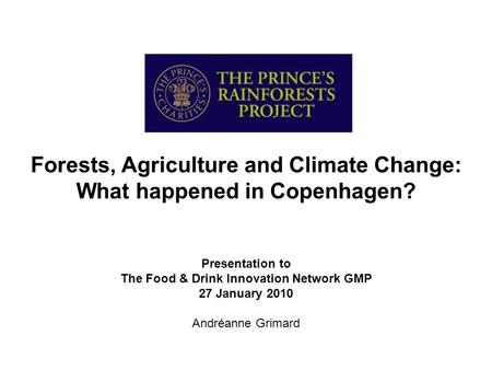Forests, Agriculture and Climate Change: What happened in Copenhagen? Presentation to The Food & Drink Innovation Network GMP 27 January 2010 Andréanne.