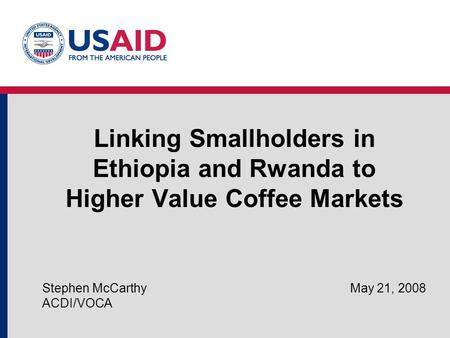 Linking Smallholders in Ethiopia and Rwanda to Higher Value Coffee Markets Stephen McCarthy May 21, 2008 ACDI/VOCA.