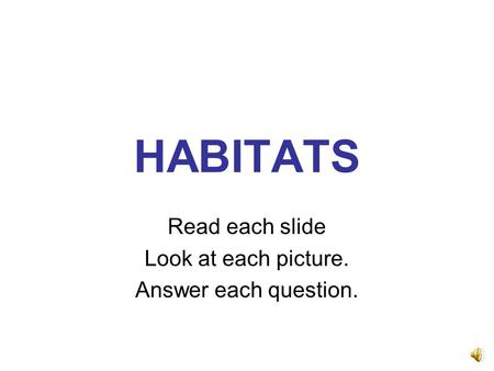 HABITATS Read each slide Look at each picture. Answer each question.