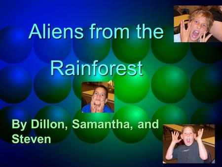 Aliens from the Rainforest By Dillon, Samantha, and Steven.
