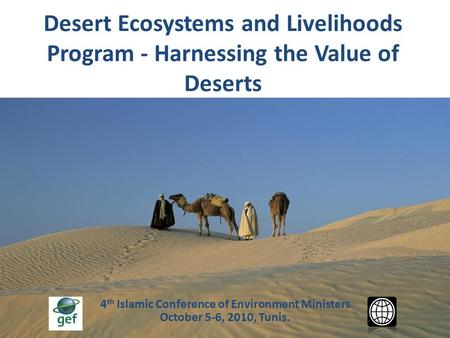 4 th Islamic Conference of Environment Ministers October 5-6, 2010, Tunis. Desert Ecosystems and Livelihoods Program - Harnessing the Value of Deserts.