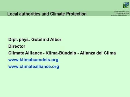 CLIMATE ALLIANCE KLIMA-BÜNDNIS ALIANZA DEL CLIMA e.V. Local authorities and Climate Protection Dipl. phys. Gotelind Alber Director Climate Alliance - Klima-Bündnis.