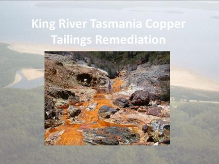 King River Tasmania Copper Tailings Remediation. Background Macquarie Harbour is Largest Estuarine System in Tasmania 1893 – 1994 100 million tonnes of.