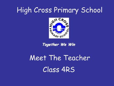 High Cross Primary School Meet The Teacher Class 4RS Together We Win.