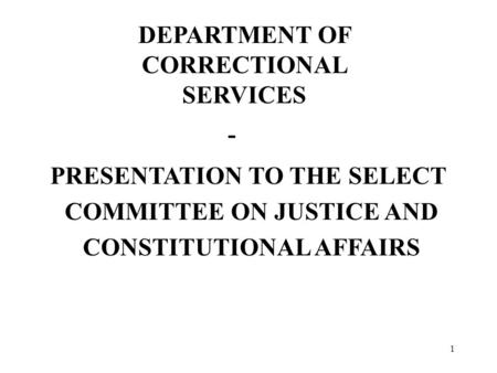 1 DEPARTMENT OF CORRECTIONAL SERVICES - PRESENTATION TO THE SELECT COMMITTEE ON JUSTICE AND CONSTITUTIONAL AFFAIRS.