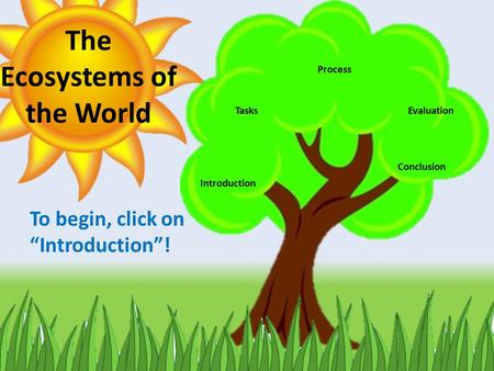 "Introduction Tasks Process Evaluation Conclusion The Ecosystems of the World To begin, click on ""Introduction""!"