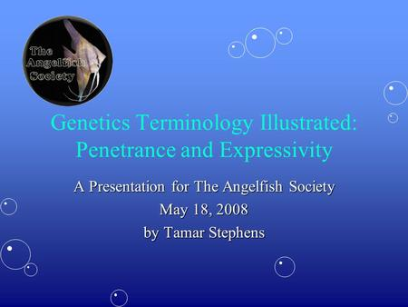 Genetics Terminology Illustrated: Penetrance and Expressivity A Presentation for The Angelfish Society May 18, 2008 by Tamar Stephens.