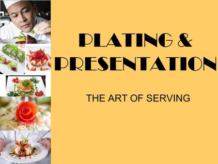 PLATING & PRESENTATION THE ART OF SERVING. SERVICE VS. PRESENTATION SERVICE:PROCESS OF DELIVERING SELECTED FOODS IN THE PROPER FASHION PRESENTATION: PROCESS.