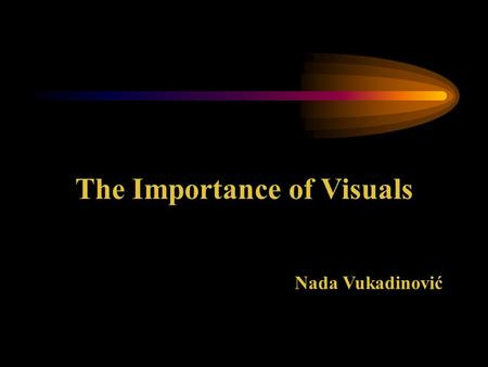 The Importance of Visuals Nada Vukadinović Introduction In this unit you will learn why we need to visualise what we say during a presentation. You will.