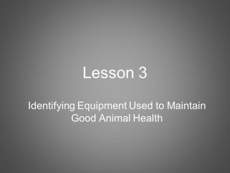 Lesson 3 Identifying Equipment Used to Maintain Good Animal Health.