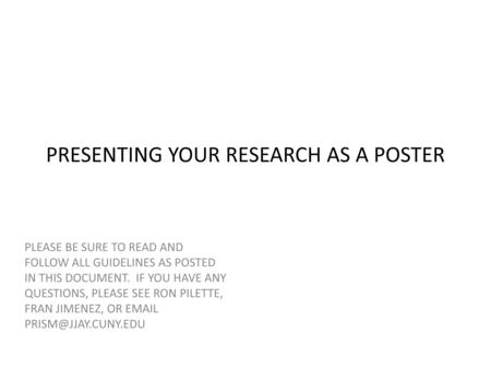 PRESENTING YOUR RESEARCH AS A POSTER PLEASE BE SURE TO READ AND FOLLOW ALL GUIDELINES AS POSTED IN THIS DOCUMENT. IF YOU HAVE ANY QUESTIONS, PLEASE SEE.