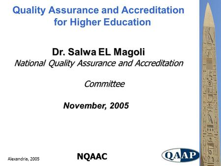 Alexandria, 2005 NQAAC Quality Assurance and Accreditation for Higher Education Dr. Salwa EL Magoli National Quality Assurance and Accreditation Committee.