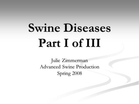 Swine Diseases Part I of III Julie Zimmerman Advanced Swine Production Spring 2008.