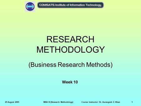29 August 2005MBA III (Research Methodology) Course Instructor: Dr. Aurangzeb Z. Khan1 RESEARCH METHODOLOGY (Business Research Methods) Week 10.