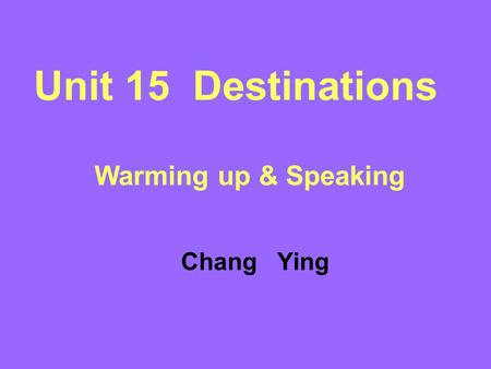 Unit 15 Destinations Warming up & Speaking Chang Ying.