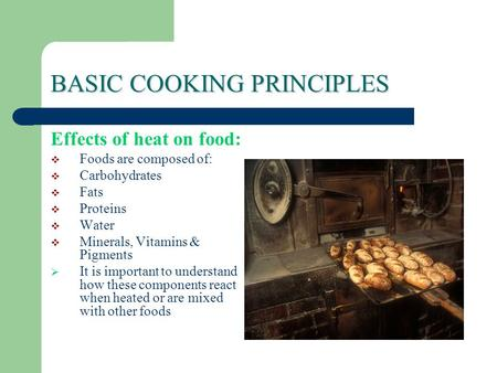 BASIC COOKING PRINCIPLES Effects of heat on food:  Foods are composed of:  Carbohydrates  Fats  Proteins  Water  Minerals, Vitamins & Pigments 