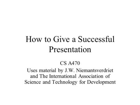 How to Give a Successful Presentation CS A470 Uses material by J.W. Niemantsverdriet and The International Association of Science and Technology for Development.