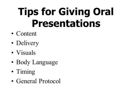 Tips for Giving Oral Presentations Content Delivery Visuals Body Language Timing General Protocol.