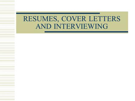 RESUMES, COVER LETTERS AND INTERVIEWING