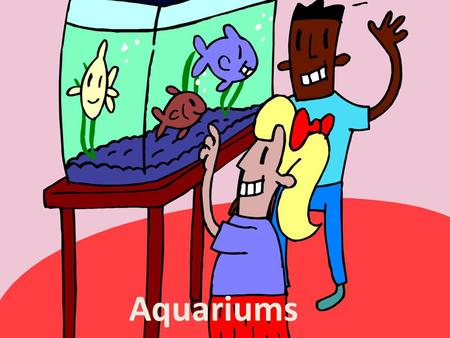 Aquariums. I. So You Want An Aquarium A. Fun, easy and instructive, an aquarium is a singularly beautiful, always fascinating addition to any home or.