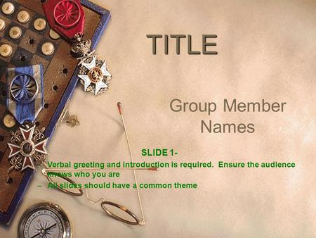 TITLE Group Member Names SLIDE 1- – Verbal greeting and introduction is required. Ensure the audience knows who you are – All slides should have a common.