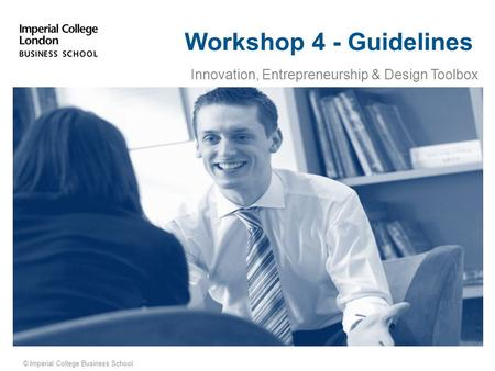 © Imperial College Business School Workshop 4 - Guidelines Innovation, Entrepreneurship & Design Toolbox.