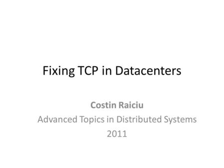 Fixing TCP in Datacenters Costin Raiciu Advanced Topics in Distributed Systems 2011.