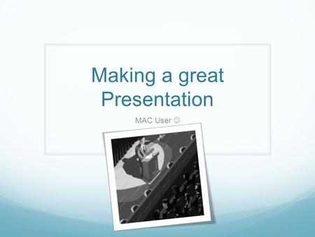 Making a great Presentation MAC User. Presentation Contents.