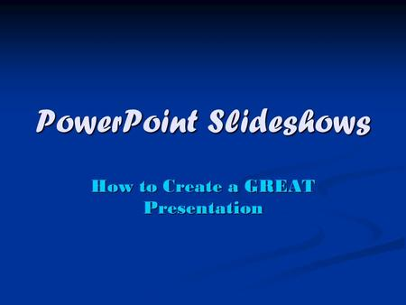 PowerPoint Slideshows How to Create a GREAT Presentation.