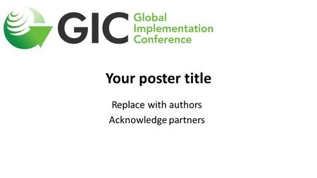 Your poster title Replace with authors Acknowledge partners.