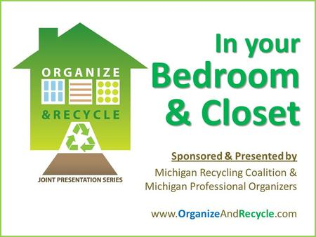 Copyright © 2010. www.OrganizeAndRecycle.com In your Bedroom & Closet Sponsored & Presented by Michigan Recycling Coalition & Michigan Professional Organizers.