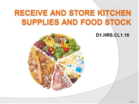 D1.HRS.CL1.16 Slide 1. Receive and store kitchen supplies and food stock  Accept Deliveries  Store supplies and food stock  Maintain storage areas.