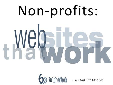 Jane Bright 781.639.1122 Non-profits:. Non-profit website goals are more complicated than for profit businesses. March 15, 2011.