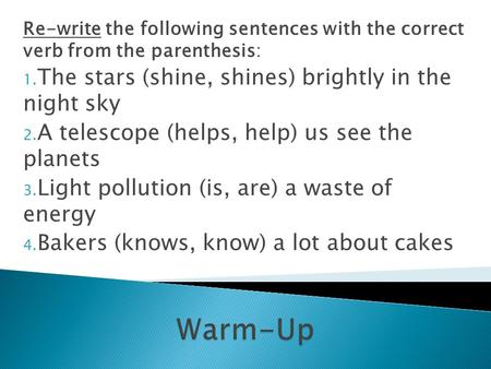 Re-write the following sentences with the correct verb from the parenthesis: 1. The stars (shine, shines) brightly in the night sky 2. A telescope (helps,